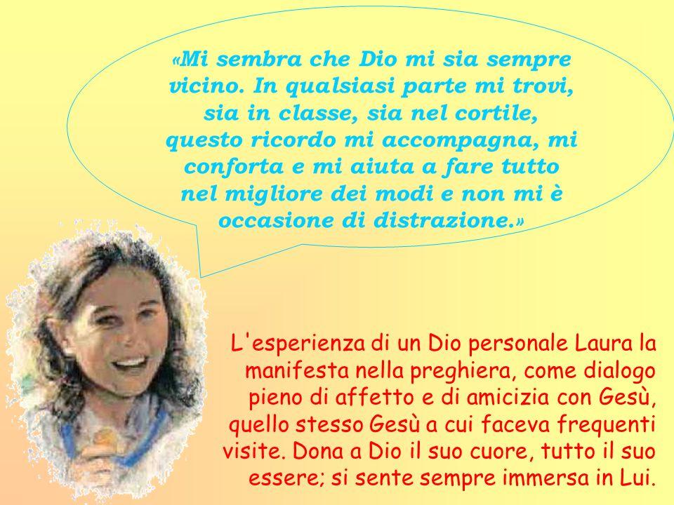 L'esperienza di un Dio personale Laura la manifesta nella preghiera, come dialogo pieno di affetto e di amicizia con Gesù, quello stesso Gesù a cui fa