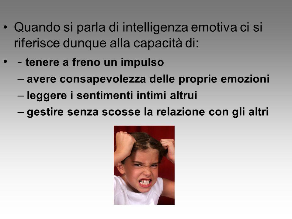 Quando si parla di intelligenza emotiva ci si riferisce dunque alla capacità di: - tenere a freno un impulso –avere consapevolezza delle proprie emozioni –leggere i sentimenti intimi altrui –gestire senza scosse la relazione con gli altri
