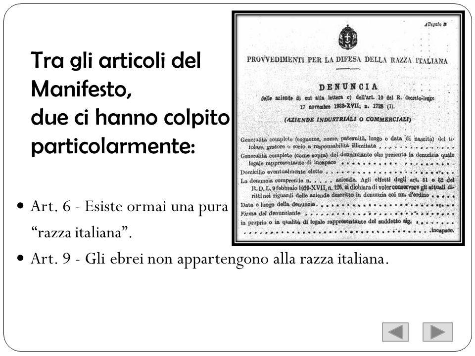 Tra gli articoli del Manifesto, due ci hanno colpito particolarmente: Art. 6 - Esiste ormai una pura razza italiana. Art. 9 - Gli ebrei non appartengo