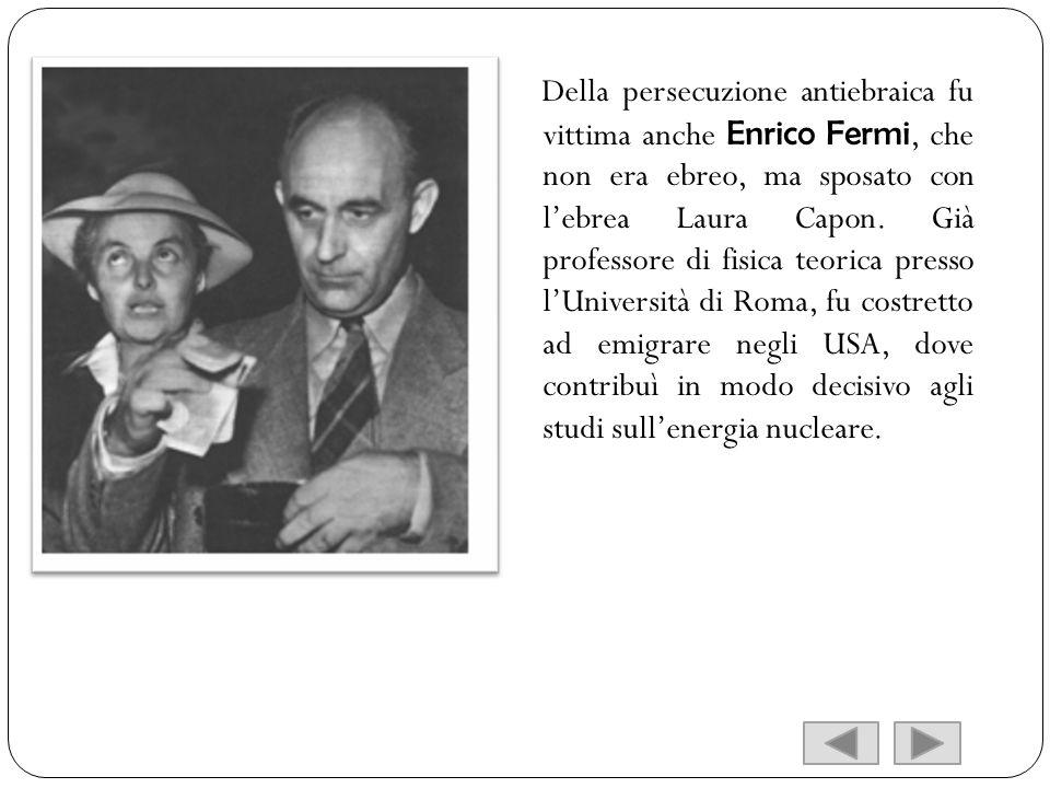 Della persecuzione antiebraica fu vittima anche Enrico Fermi, che non era ebreo, ma sposato con lebrea Laura Capon. Già professore di fisica teorica p