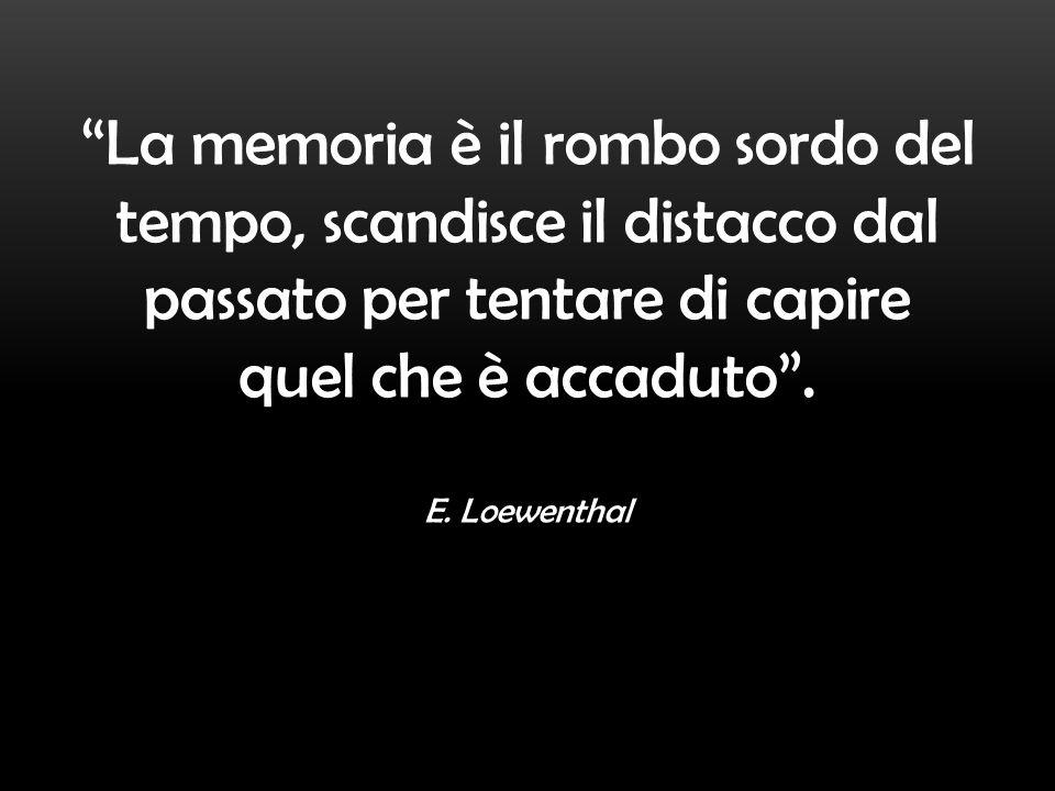 La memoria è il rombo sordo del tempo, scandisce il distacco dal passato per tentare di capire quel che è accaduto. E. Loewenthal