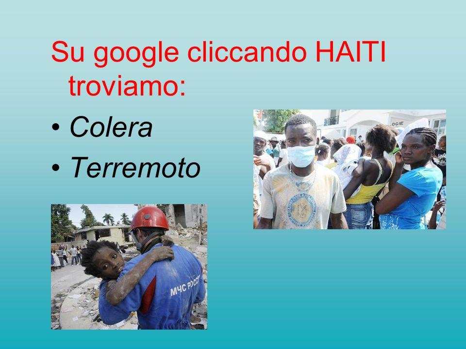 Su google cliccando HAITI troviamo: Colera Terremoto