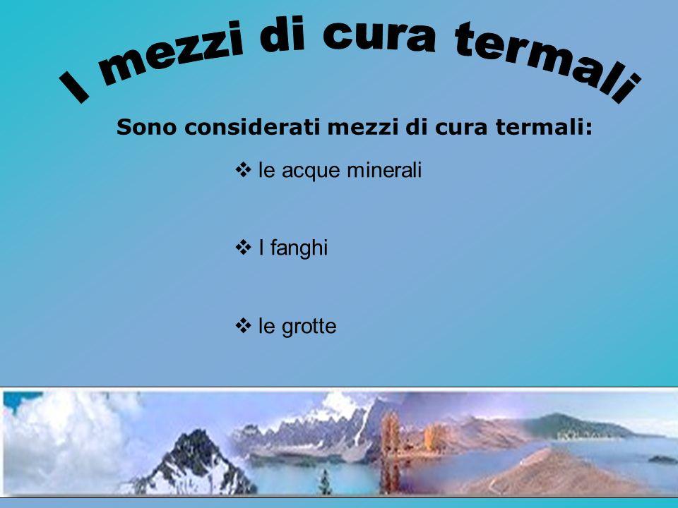 Sono considerati mezzi di cura termali: le acque minerali I fanghi le grotte