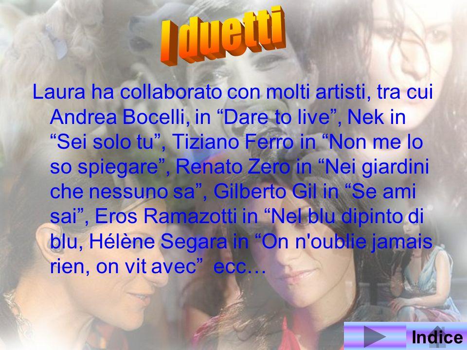 Laura ha collaborato con molti artisti, tra cui Andrea Bocelli, in Dare to live, Nek in Sei solo tu, Tiziano Ferro in Non me lo so spiegare, Renato Ze