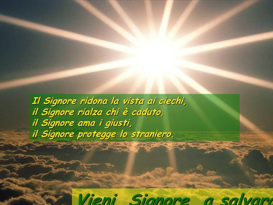 23:29 Il Signore ridona la vista ai ciechi, il Signore rialza chi è caduto, il Signore ama i giusti, il Signore protegge lo straniero.