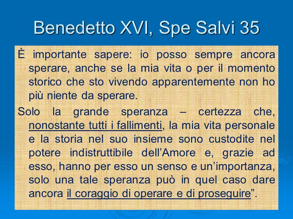 Benedetto XVI, Spe Salvi 35 È importante sapere: io posso sempre ancora sperare, anche se la mia vita o per il momento storico che sto vivendo apparen