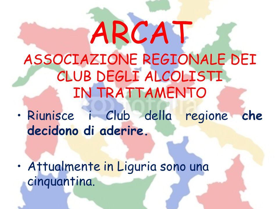 ARCAT ASSOCIAZIONE REGIONALE DEI CLUB DEGLI ALCOLISTI IN TRATTAMENTO Riunisce i Club della regione che decidono di aderire. Attualmente in Liguria son