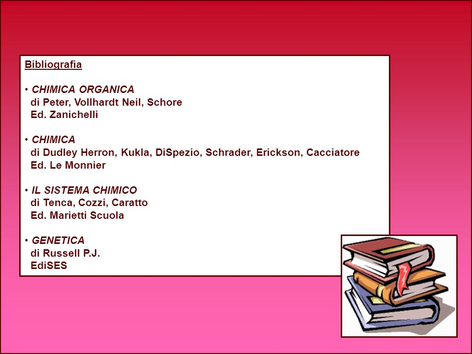 Bibliografia CHIMICA ORGANICA di Peter, Vollhardt Neil, Schore Ed. Zanichelli CHIMICA di Dudley Herron, Kukla, DiSpezio, Schrader, Erickson, Cacciator