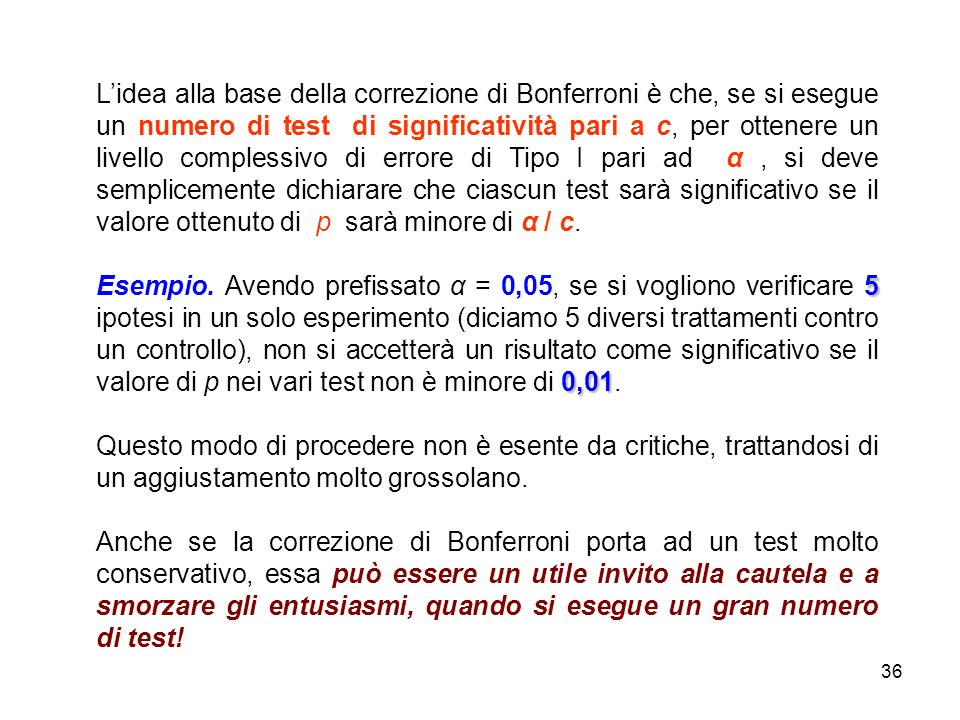 36 Lidea alla base della correzione di Bonferroni è che, se si esegue un numero di test di significatività pari a c, per ottenere un livello complessivo di errore di Tipo I pari ad α, si deve semplicemente dichiarare che ciascun test sarà significativo se il valore ottenuto di p sarà minore di α / c.