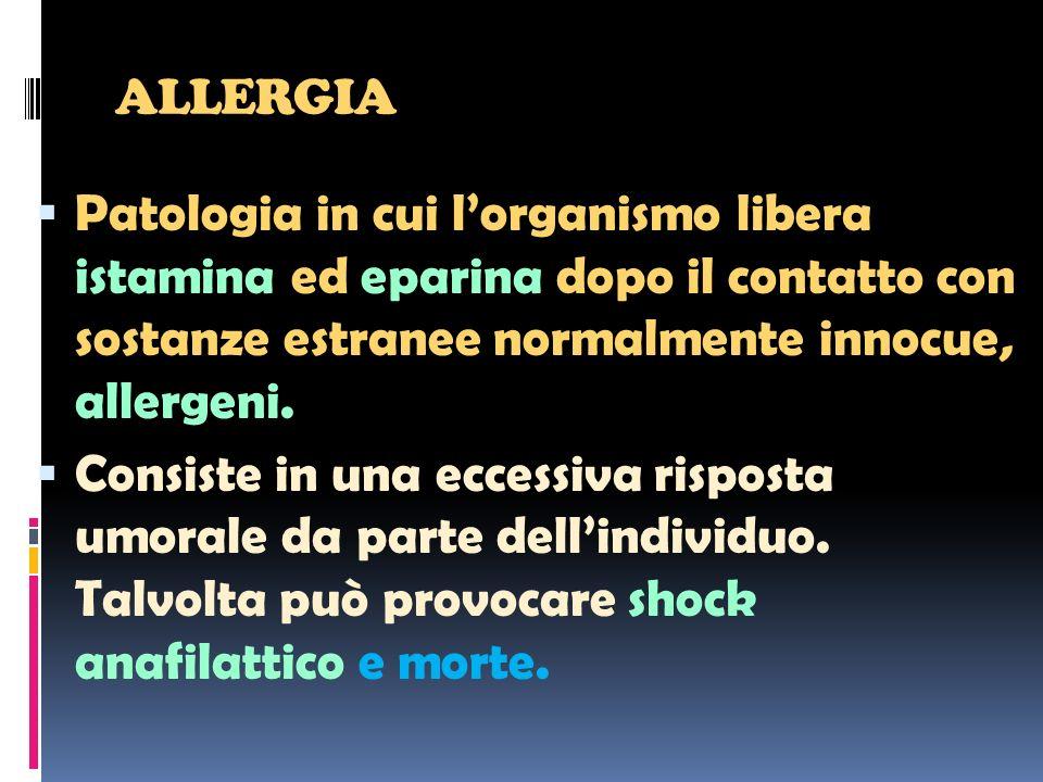 ALLERGIA Patologia in cui lorganismo libera istamina ed eparina dopo il contatto con sostanze estranee normalmente innocue, allergeni. Consiste in una