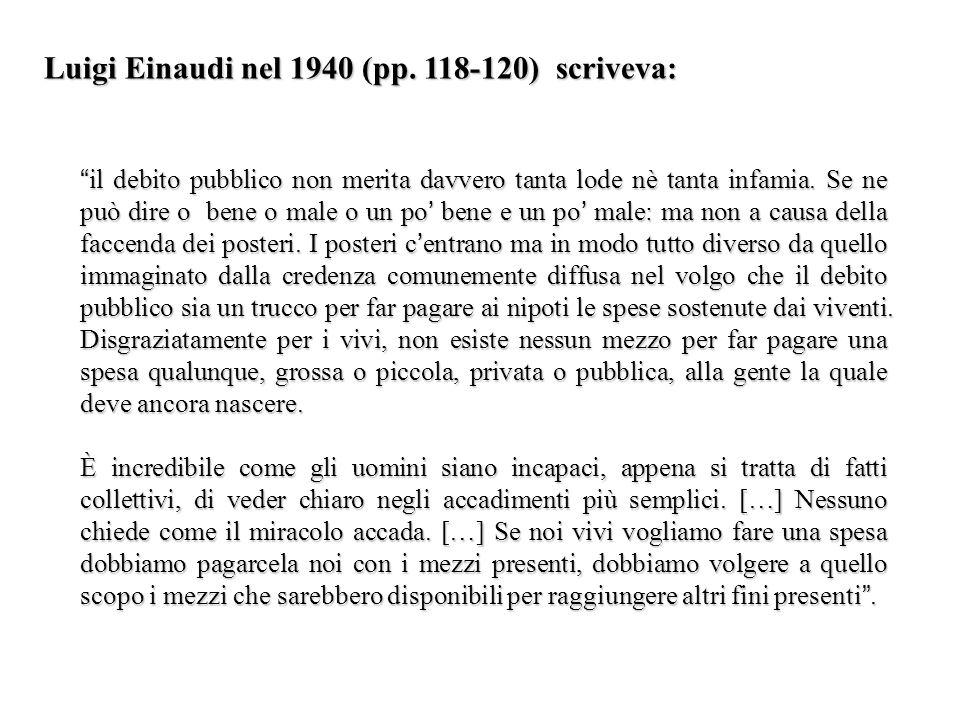 Luigi Einaudi nel 1940 (pp. 118-120) scriveva: il debito pubblico non merita davvero tanta lode nè tanta infamia. Se ne può dire o bene o male o un po