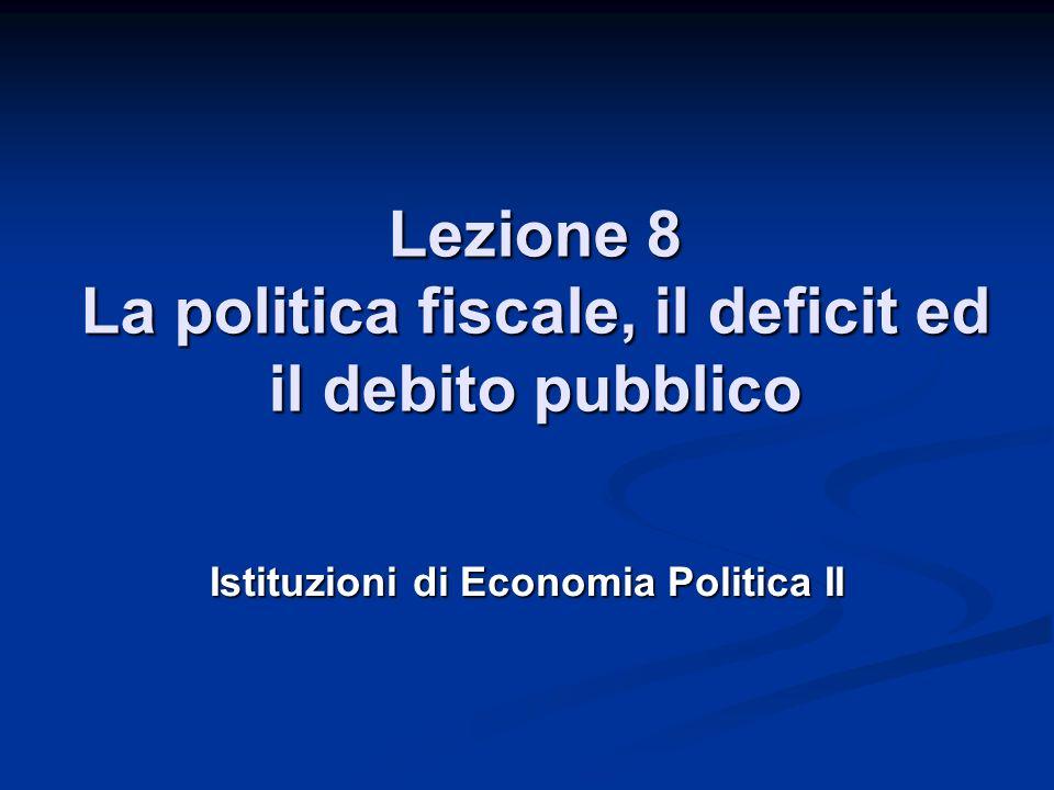 Lezione 8 La politica fiscale, il deficit ed il debito pubblico Istituzioni di Economia Politica II