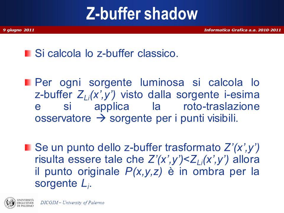 Informatica Grafica a.a. 2010-2011 DICGIM – University of Palermo Z-buffer shadow Si calcola lo z-buffer classico. Per ogni sorgente luminosa si calco