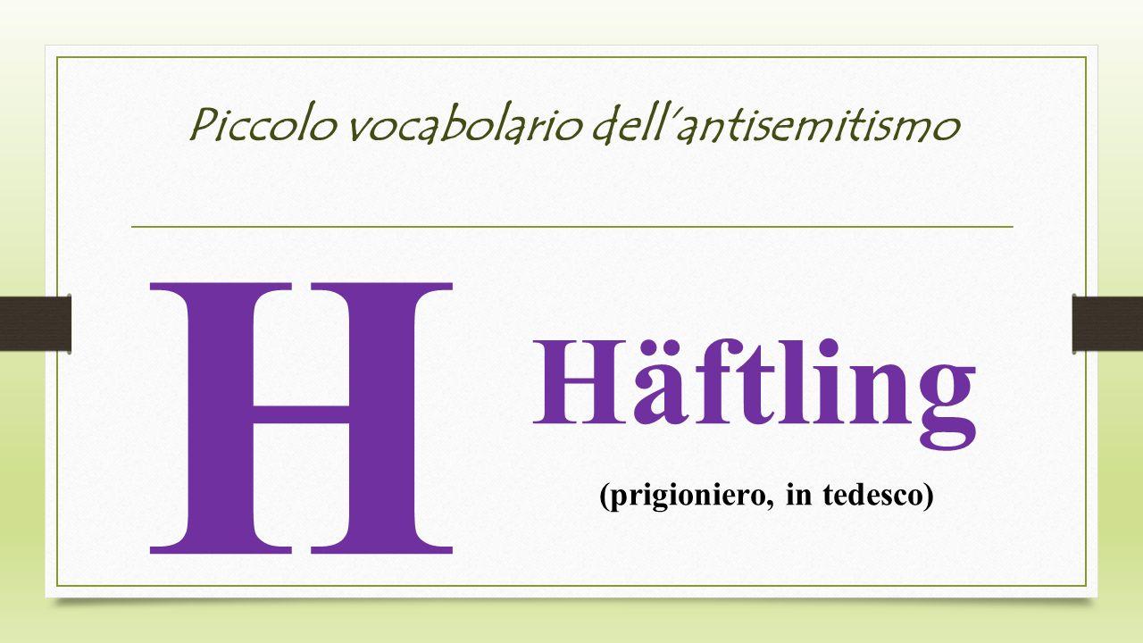 Piccolo vocabolario dellantisemitismo H Häftling (prigioniero, in tedesco)