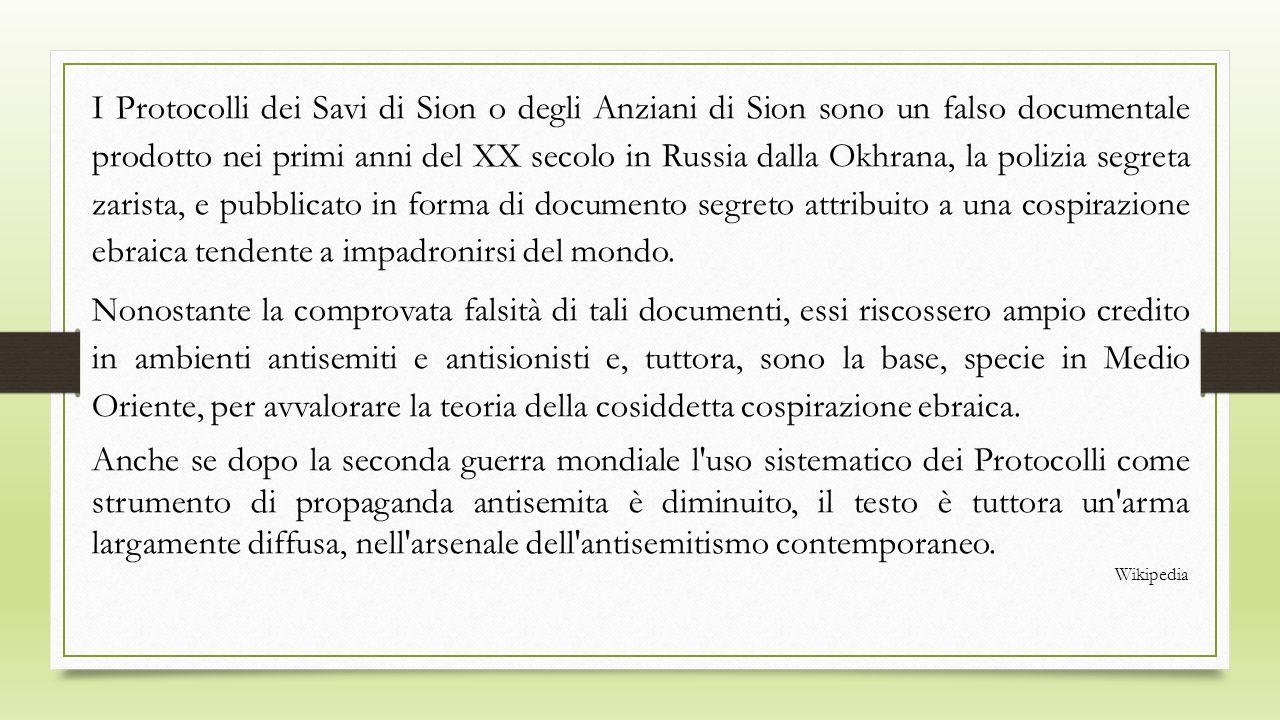 I Protocolli dei Savi di Sion o degli Anziani di Sion sono un falso documentale prodotto nei primi anni del XX secolo in Russia dalla Okhrana, la poli