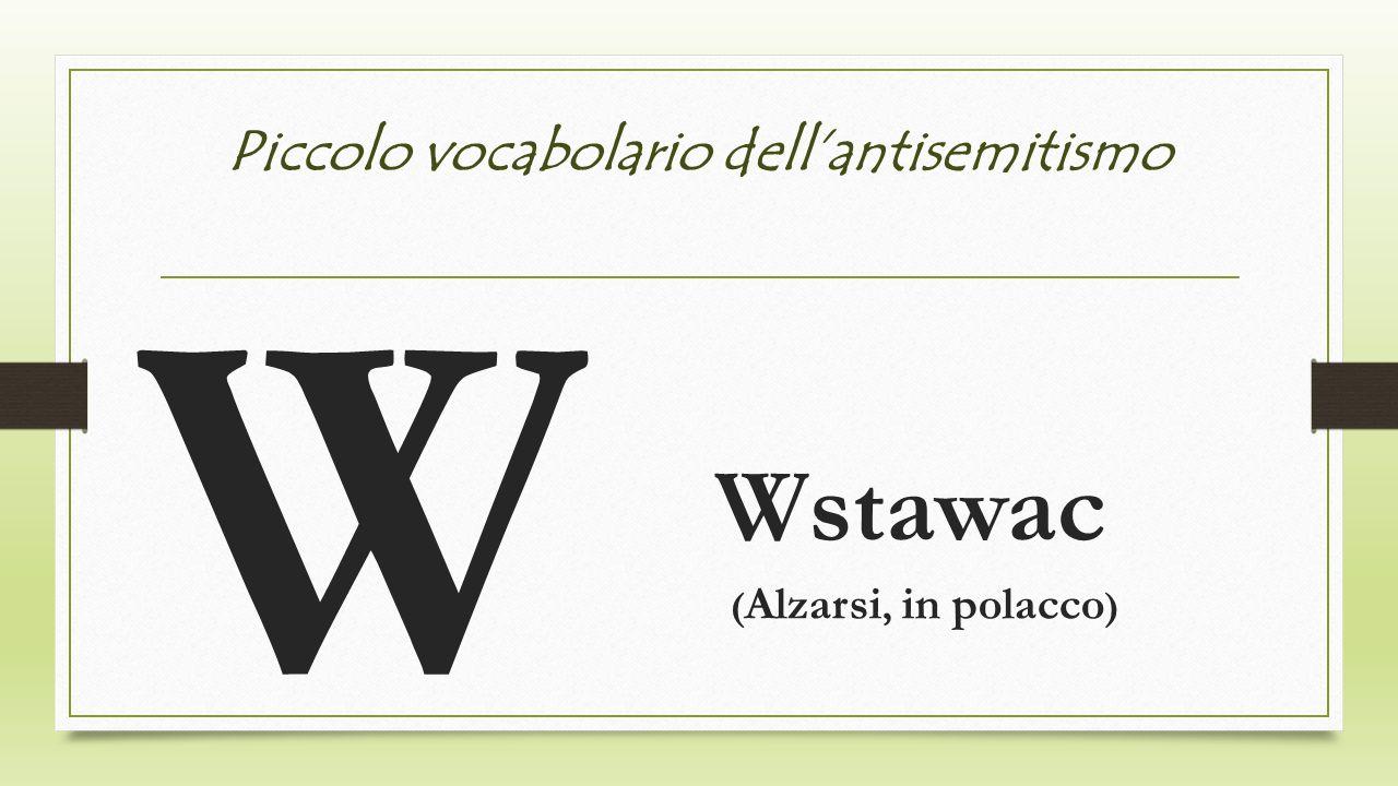 Piccolo vocabolario dellantisemitismo W Wstawac ( Alzarsi, in polacco )