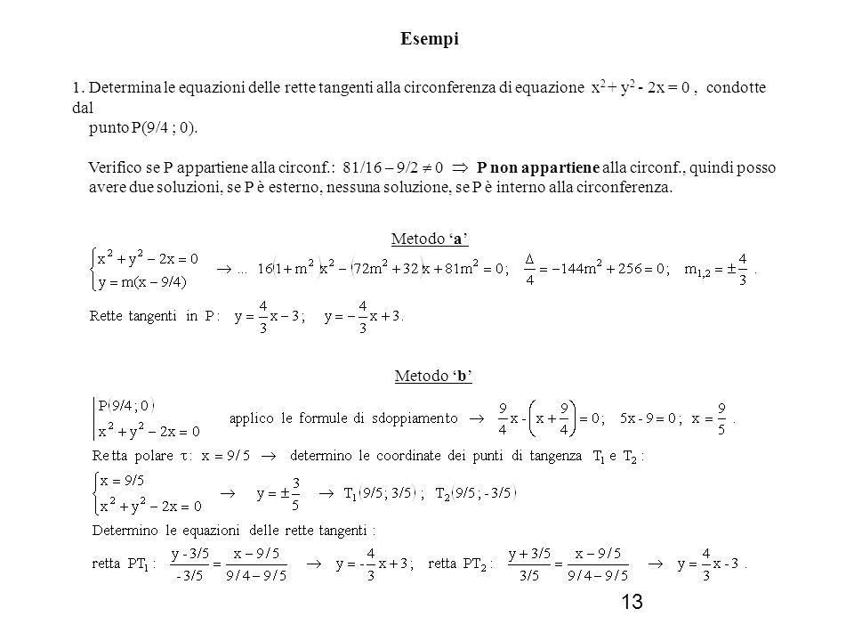 13 Esempi 1. Determina le equazioni delle rette tangenti alla circonferenza di equazione x 2 + y 2 - 2x = 0, condotte dal punto P(9/4 ; 0). Verifico s