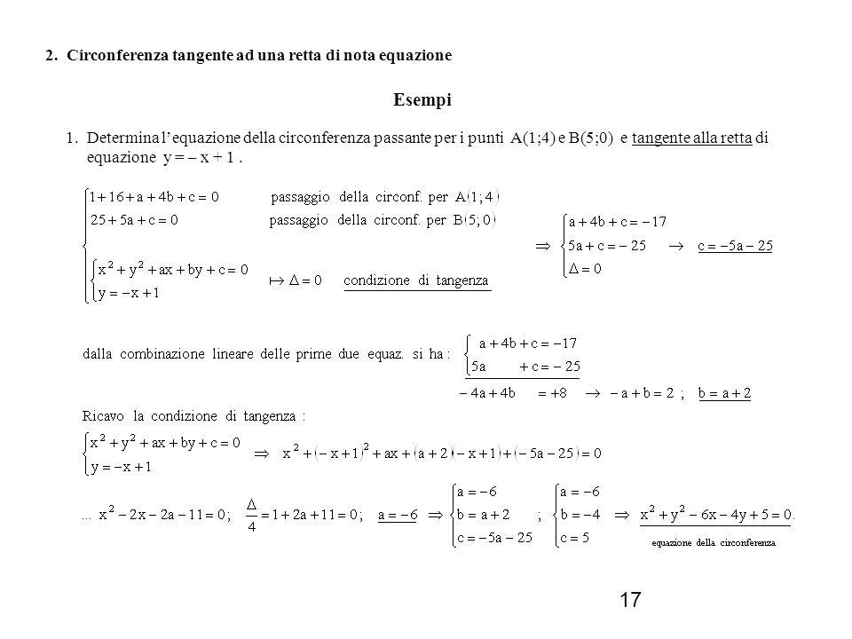 17 2. Circonferenza tangente ad una retta di nota equazione Esempi 1. Determina lequazione della circonferenza passante per i punti A(1;4) e B(5;0) e