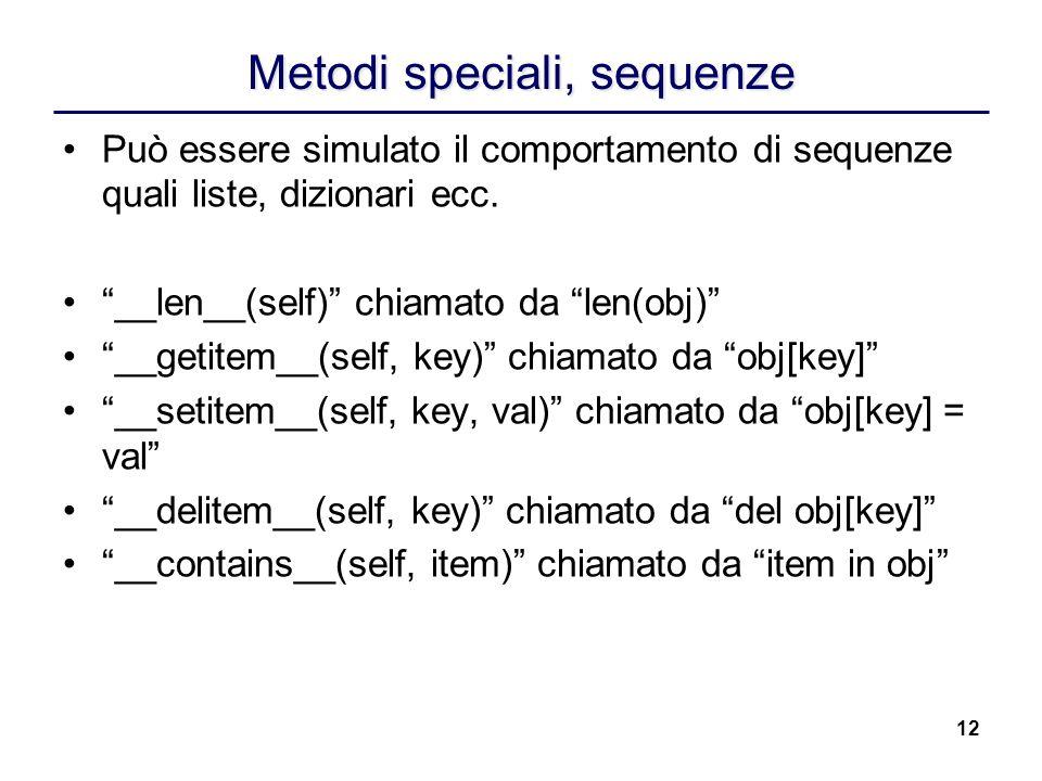 12 Metodi speciali, sequenze Può essere simulato il comportamento di sequenze quali liste, dizionari ecc. __len__(self) chiamato da len(obj) __getitem