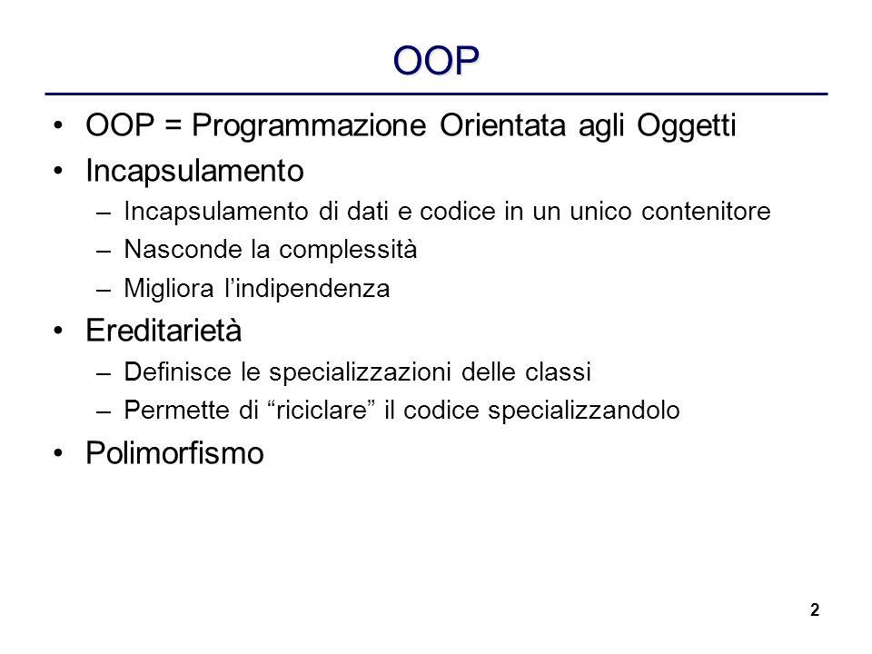 2 OOP OOP = Programmazione Orientata agli Oggetti Incapsulamento –Incapsulamento di dati e codice in un unico contenitore –Nasconde la complessità –Mi
