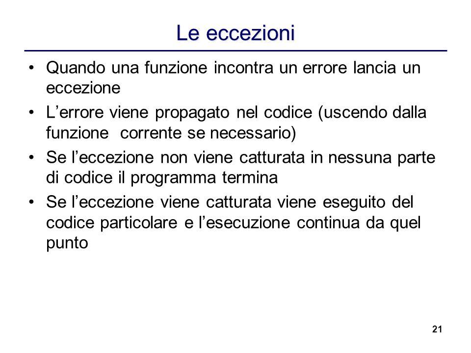 21 Le eccezioni Quando una funzione incontra un errore lancia un eccezione Lerrore viene propagato nel codice (uscendo dalla funzione corrente se nece
