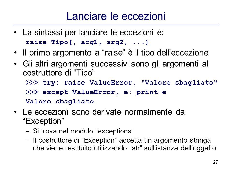 27 Lanciare le eccezioni La sintassi per lanciare le eccezioni è: raise Tipo[, arg1, arg2,...] Il primo argomento a raise è il tipo delleccezione Gli