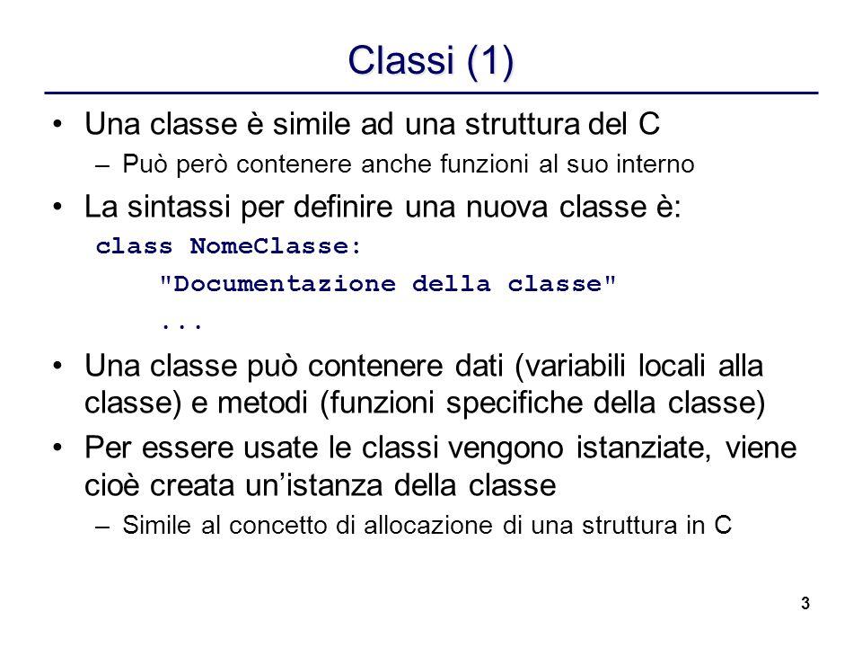 4 Classi (2) class C: (1) cl = 42 (2) def __init__(self): (3) self.ist = 12 (4) 1.Viene creata una classe C 2.cl è una variabile condivisa da tutte le istanze 3.__init__ è un metodo della classe C __init__ è un metodo speciale (chiamato costruttore), richiamato al momento della creazione dellistanza self è un argomento speciale che si riferisce allistanza sulla quale è richiamato il metodo 4.ist è una variabile locale allistanza
