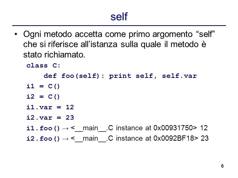 6 self Ogni metodo accetta come primo argomento self che si riferisce allistanza sulla quale il metodo è stato richiamato. class C: def foo(self): pri