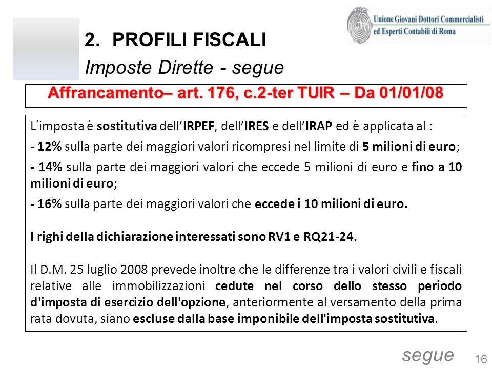 2.PROFILI FISCALI Imposte Dirette - segue Limposta è sostitutiva dellIRPEF, dellIRES e dellIRAP ed è applicata al : - 12% sulla parte dei maggiori valori ricompresi nel limite di 5 milioni di euro; - 14% sulla parte dei maggiori valori che eccede 5 milioni di euro e fino a 10 milioni di euro; - 16% sulla parte dei maggiori valori che eccede i 10 milioni di euro.