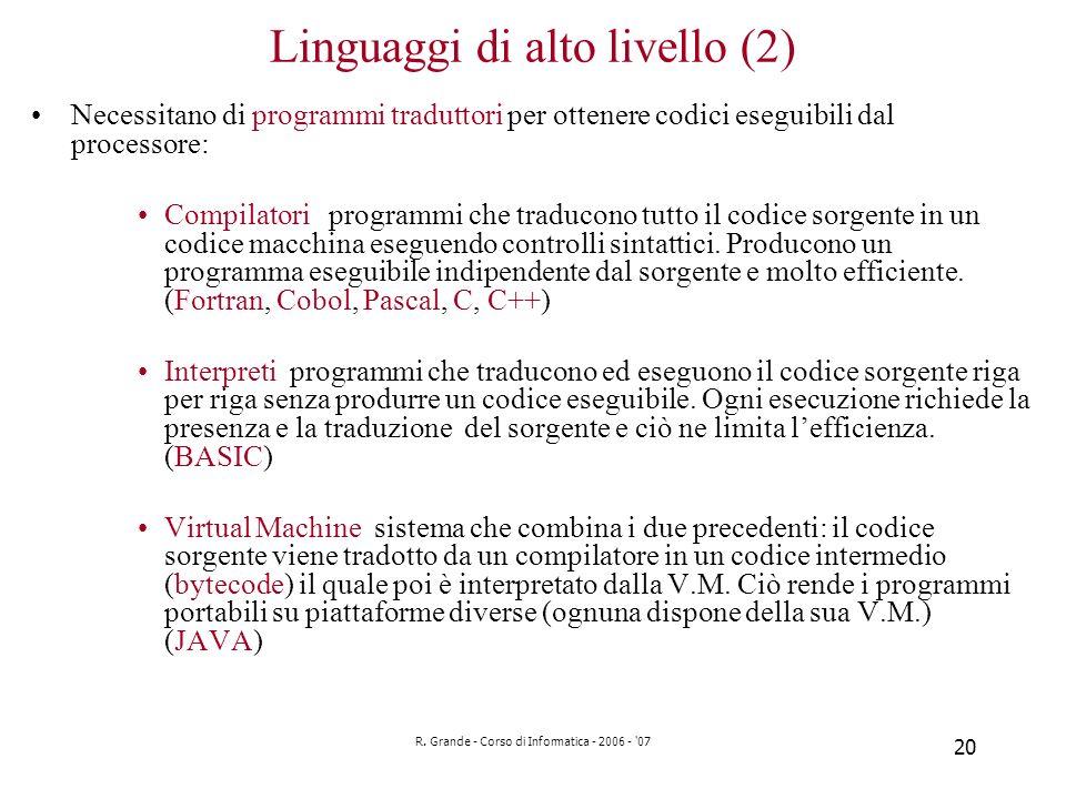 R. Grande - Corso di Informatica - 2006 - '07 20 Linguaggi di alto livello (2) Necessitano di programmi traduttori per ottenere codici eseguibili dal