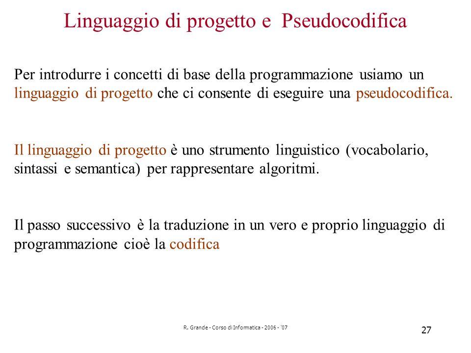 R. Grande - Corso di Informatica - 2006 - '07 27 Linguaggio di progetto e Pseudocodifica Per introdurre i concetti di base della programmazione usiamo