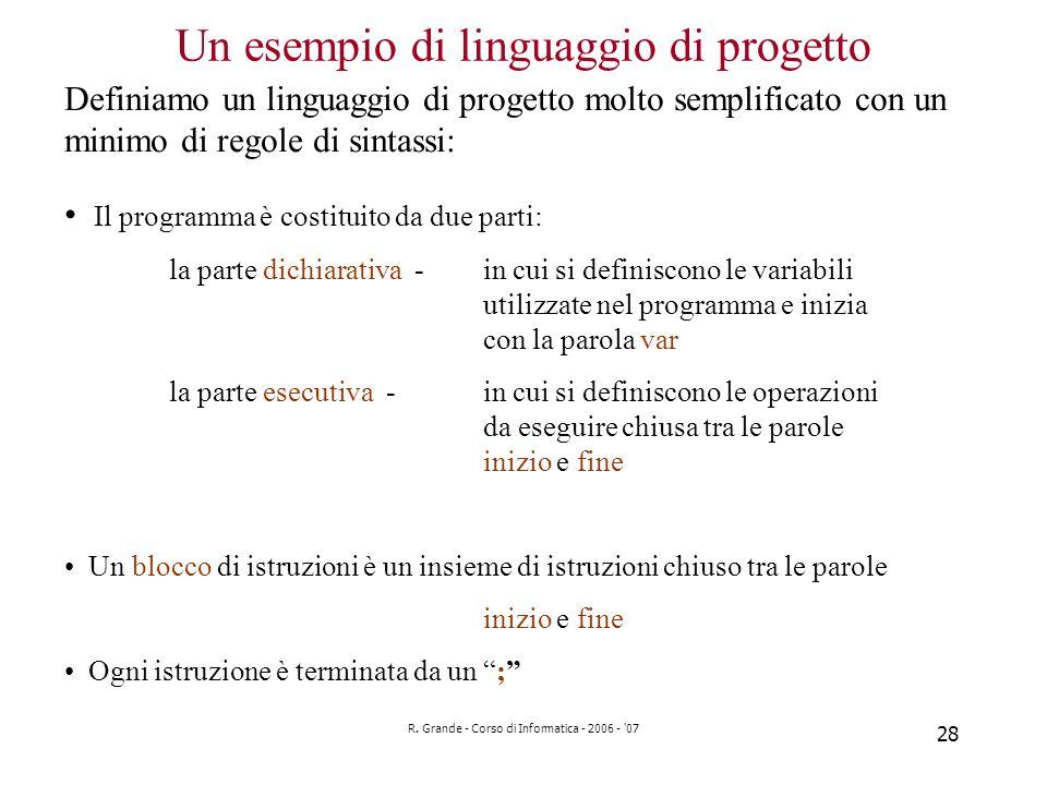 R. Grande - Corso di Informatica - 2006 - '07 28 Un esempio di linguaggio di progetto Il programma è costituito da due parti: la parte dichiarativa -