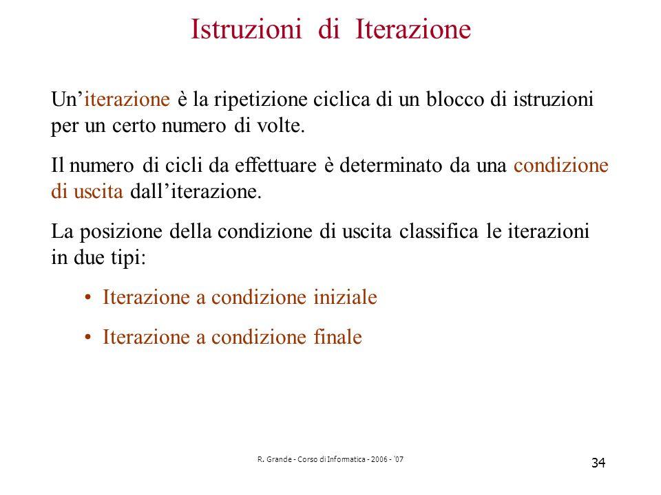 R. Grande - Corso di Informatica - 2006 - '07 34 Istruzioni di Iterazione Uniterazione è la ripetizione ciclica di un blocco di istruzioni per un cert