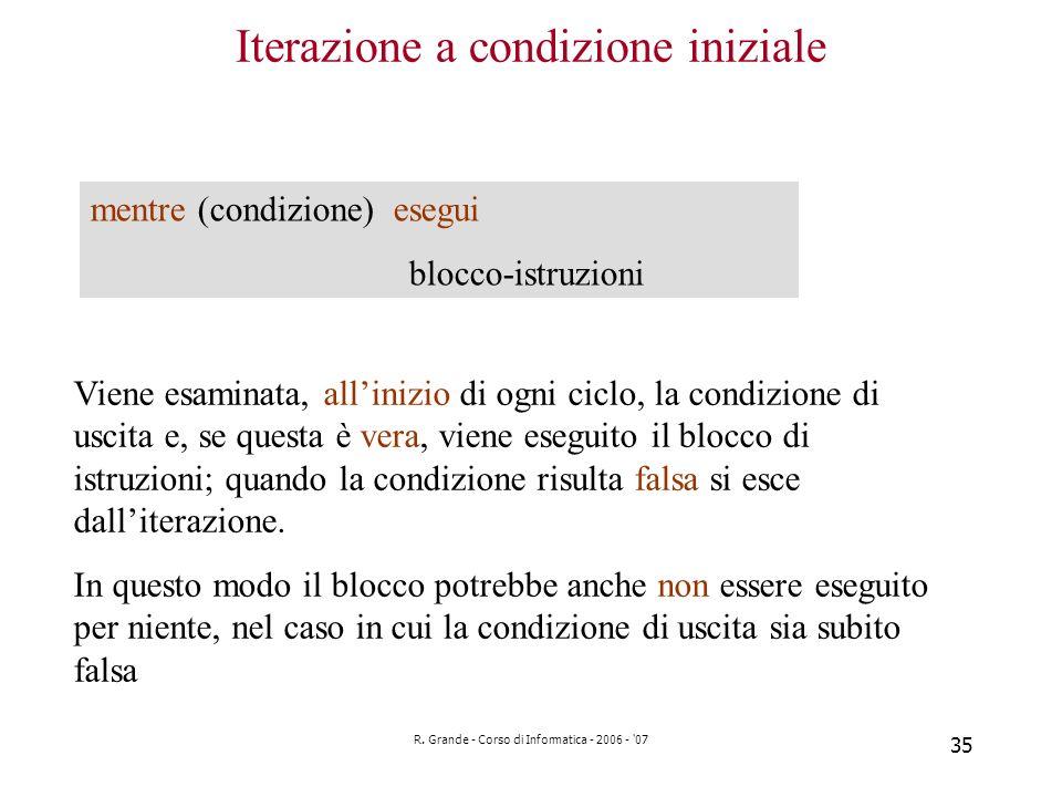 R. Grande - Corso di Informatica - 2006 - '07 35 Iterazione a condizione iniziale mentre (condizione) esegui blocco-istruzioni Viene esaminata, allini