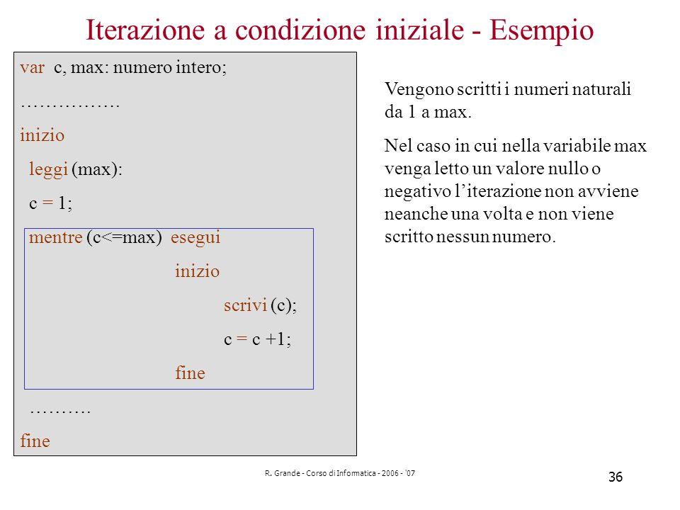 R. Grande - Corso di Informatica - 2006 - '07 36 Iterazione a condizione iniziale - Esempio var c, max: numero intero; ……………. inizio leggi (max): c =