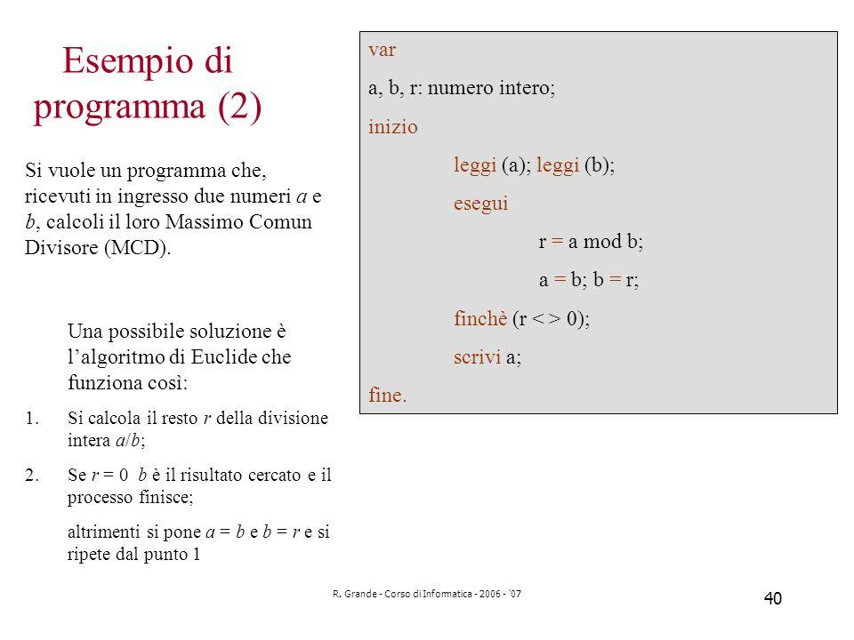 R. Grande - Corso di Informatica - 2006 - '07 40 Esempio di programma (2) Si vuole un programma che, ricevuti in ingresso due numeri a e b, calcoli il