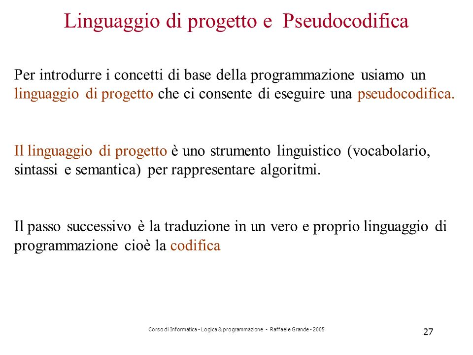 Corso di Informatica - Logica & programmazione - Raffaele Grande - 2005 27 Linguaggio di progetto e Pseudocodifica Per introdurre i concetti di base della programmazione usiamo un linguaggio di progetto che ci consente di eseguire una pseudocodifica.