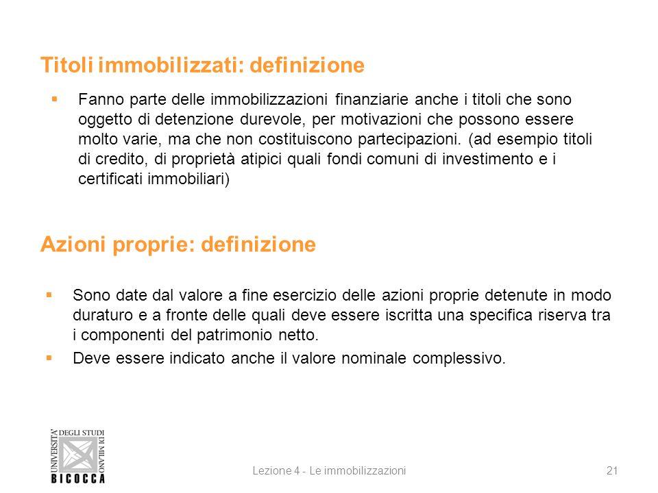 Lezione 4 - Le immobilizzazioni21 Azioni proprie: definizione Sono date dal valore a fine esercizio delle azioni proprie detenute in modo duraturo e a