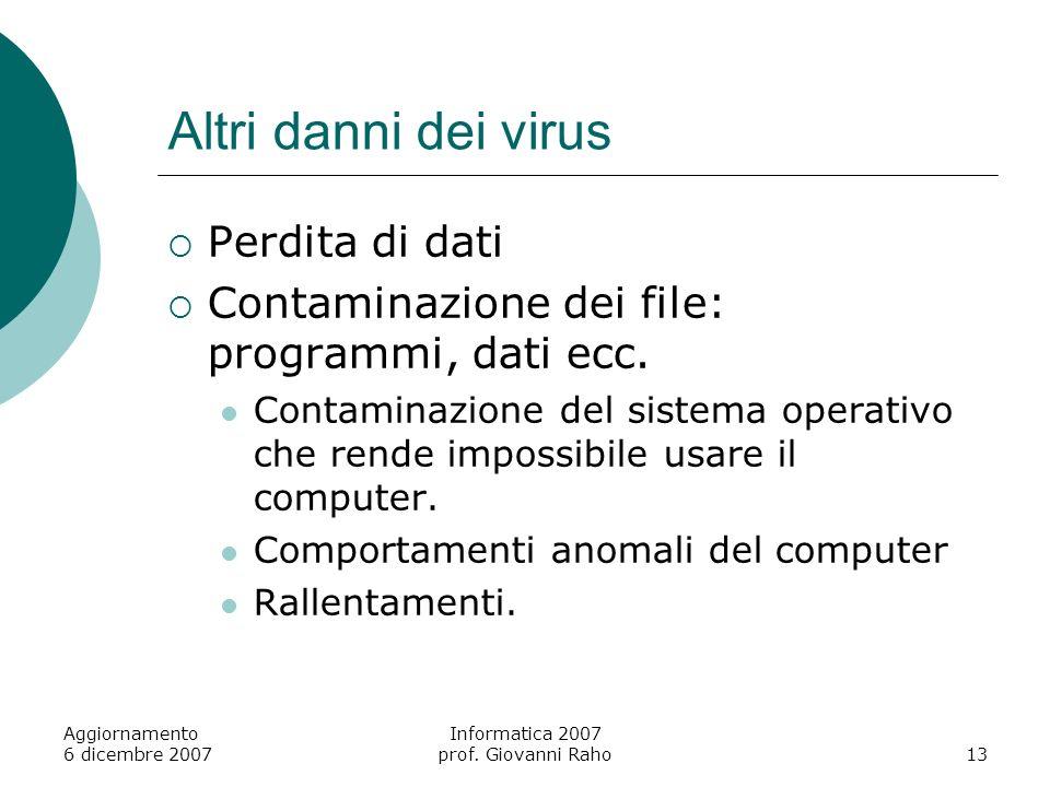 Aggiornamento 6 dicembre 2007 Informatica 2007 prof. Giovanni Raho13 Altri danni dei virus Perdita di dati Contaminazione dei file: programmi, dati ec