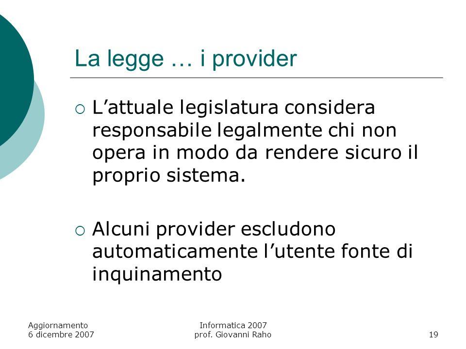 Aggiornamento 6 dicembre 2007 Informatica 2007 prof. Giovanni Raho19 La legge … i provider Lattuale legislatura considera responsabile legalmente chi