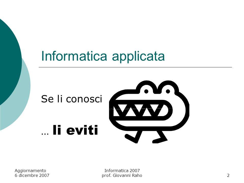 Aggiornamento 6 dicembre 2007 Informatica 2007 prof. Giovanni Raho2 Informatica applicata Se li conosci … li eviti
