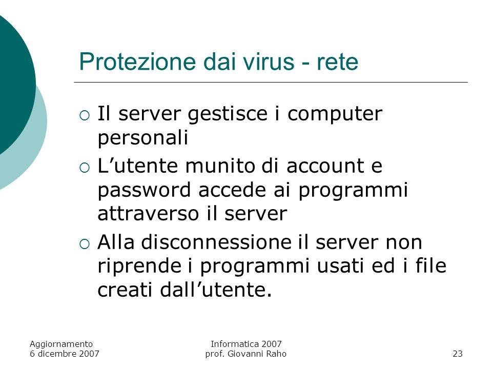 Aggiornamento 6 dicembre 2007 Informatica 2007 prof. Giovanni Raho23 Protezione dai virus - rete Il server gestisce i computer personali Lutente munit