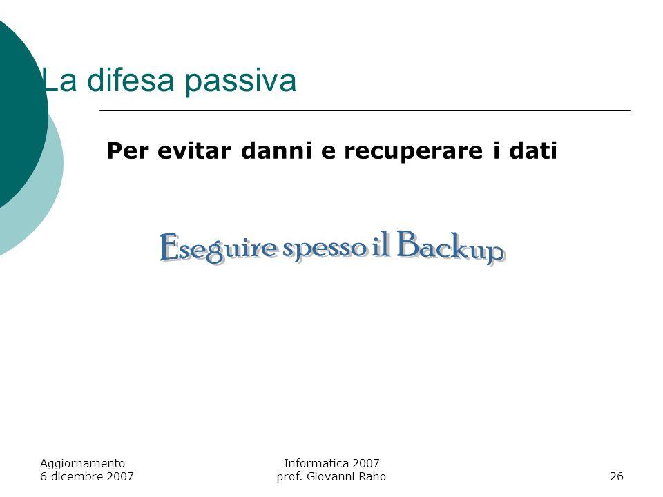 Aggiornamento 6 dicembre 2007 Informatica 2007 prof. Giovanni Raho26 La difesa passiva Per evitar danni e recuperare i dati