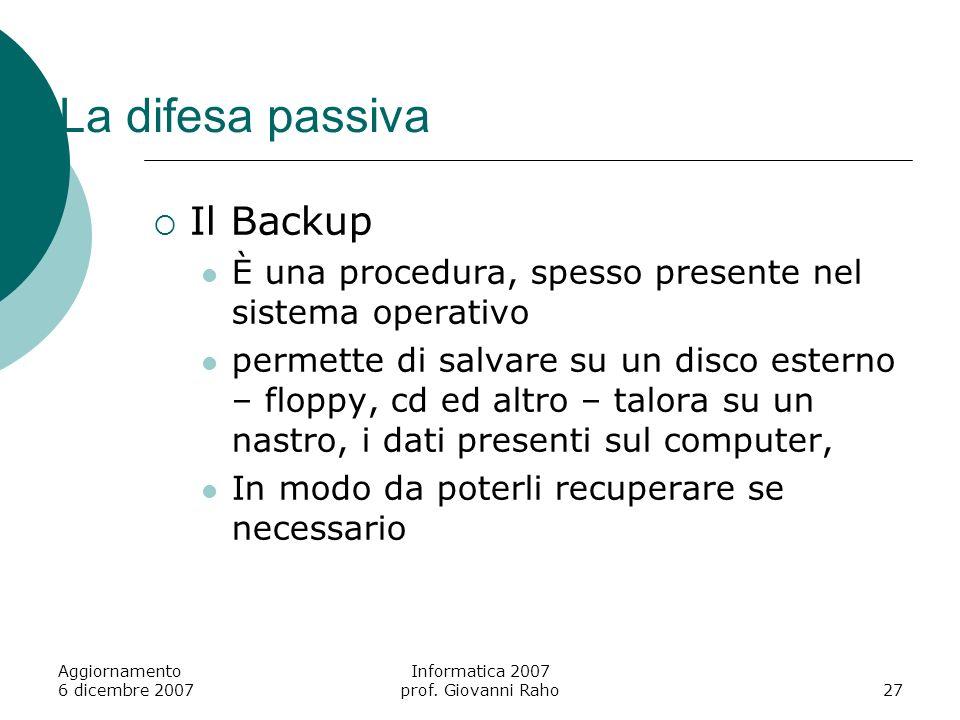 Aggiornamento 6 dicembre 2007 Informatica 2007 prof. Giovanni Raho27 La difesa passiva Il Backup È una procedura, spesso presente nel sistema operativ