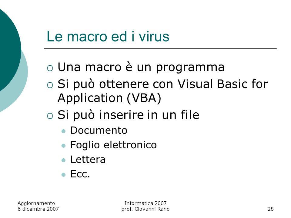Aggiornamento 6 dicembre 2007 Informatica 2007 prof. Giovanni Raho28 Le macro ed i virus Una macro è un programma Si può ottenere con Visual Basic for