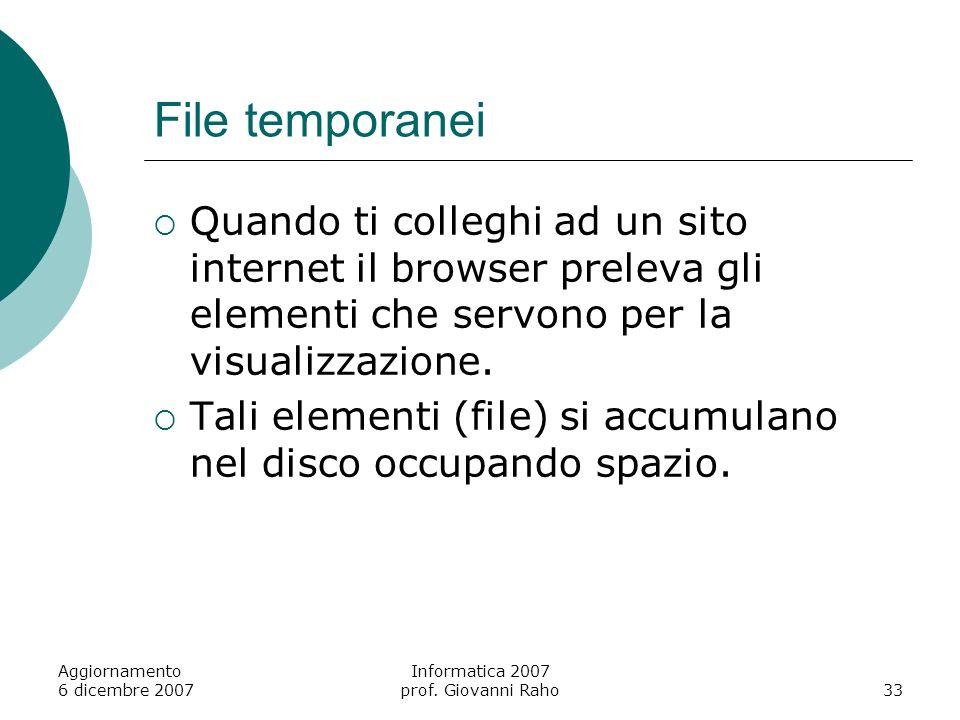 Aggiornamento 6 dicembre 2007 Informatica 2007 prof. Giovanni Raho33 File temporanei Quando ti colleghi ad un sito internet il browser preleva gli ele