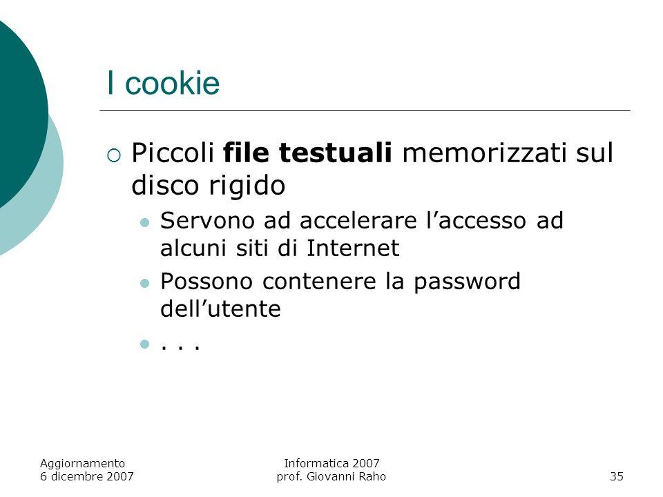 Aggiornamento 6 dicembre 2007 Informatica 2007 prof. Giovanni Raho35 I cookie Piccoli file testuali memorizzati sul disco rigido Servono ad accelerare