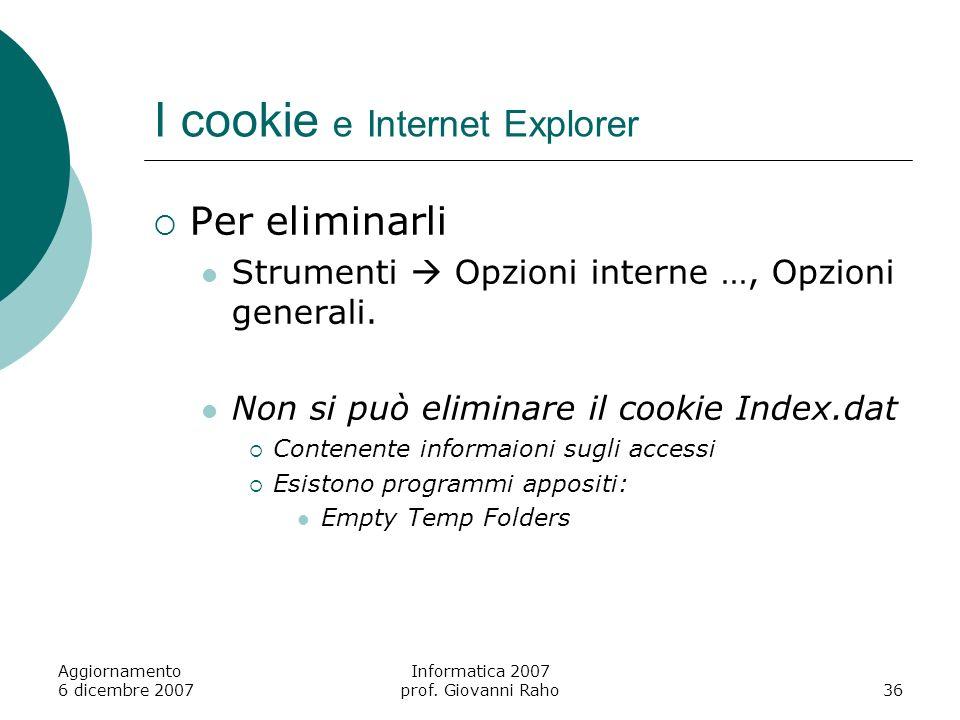 Aggiornamento 6 dicembre 2007 Informatica 2007 prof. Giovanni Raho36 I cookie e Internet Explorer Per eliminarli Strumenti Opzioni interne …, Opzioni