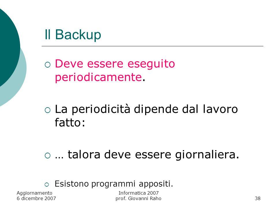 Aggiornamento 6 dicembre 2007 Informatica 2007 prof. Giovanni Raho38 Il Backup Deve essere eseguito periodicamente. La periodicità dipende dal lavoro