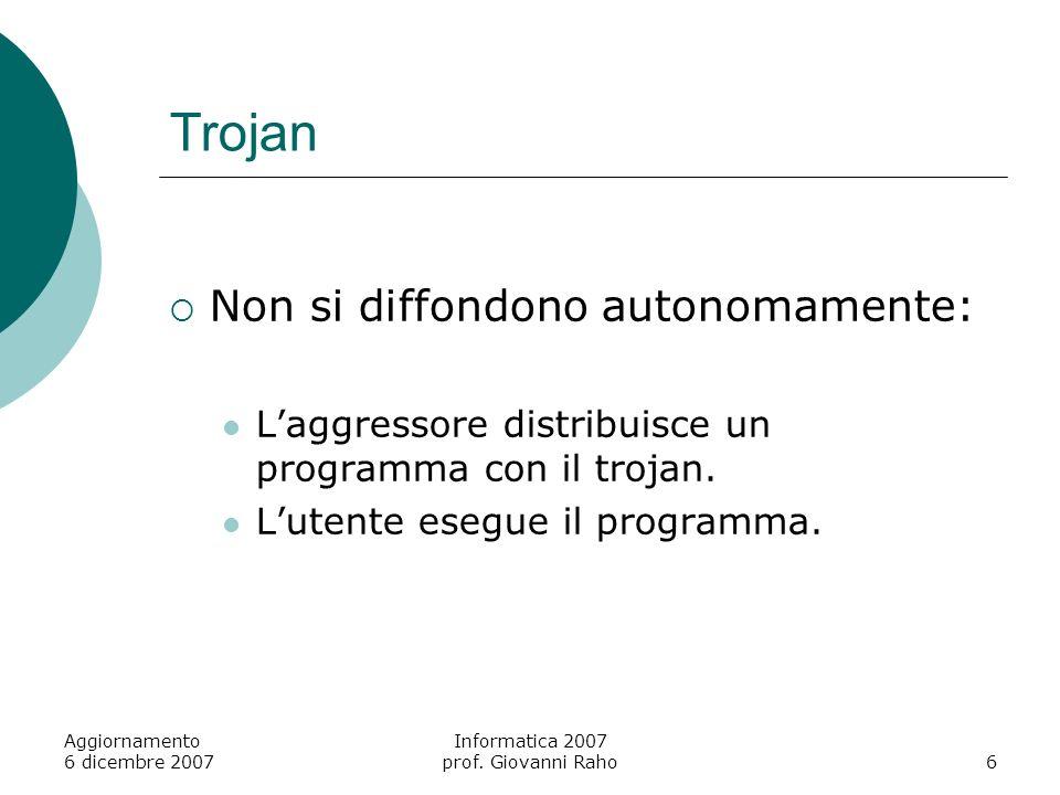 Aggiornamento 6 dicembre 2007 Informatica 2007 prof. Giovanni Raho6 Trojan Non si diffondono autonomamente: Laggressore distribuisce un programma con